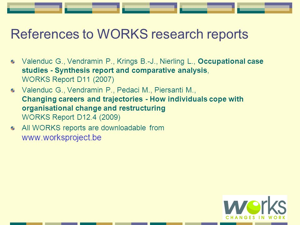 References to WORKS research reports Valenduc G., Vendramin P., Krings B.-J., Nierling L., Occupational case studies - Synthesis report and comparative analysis, WORKS Report D11 (2007) Valenduc G., Vendramin P., Pedaci M., Piersanti M., Changing careers and trajectories - How individuals cope with organisational change and restructuring WORKS Report D12.4 (2009) All WORKS reports are downloadable from www.worksproject.be