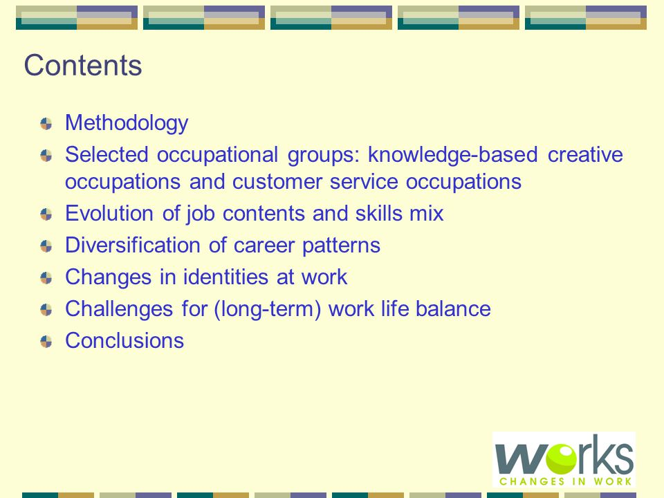 Contents Methodology Selected occupational groups: knowledge-based creative occupations and customer service occupations Evolution of job contents and skills mix Diversification of career patterns Changes in identities at work Challenges for (long-term) work life balance Conclusions
