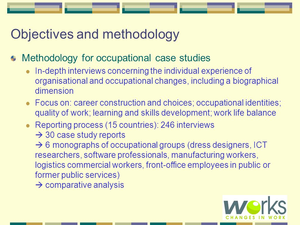 Objectives and methodology Methodology for occupational case studies In-depth interviews concerning the individual experience of organisational and occupational changes, including a biographical dimension Focus on: career construction and choices; occupational identities; quality of work; learning and skills development; work life balance Reporting process (15 countries): 246 interviews  30 case study reports  6 monographs of occupational groups (dress designers, ICT researchers, software professionals, manufacturing workers, logistics commercial workers, front-office employees in public or former public services)  comparative analysis