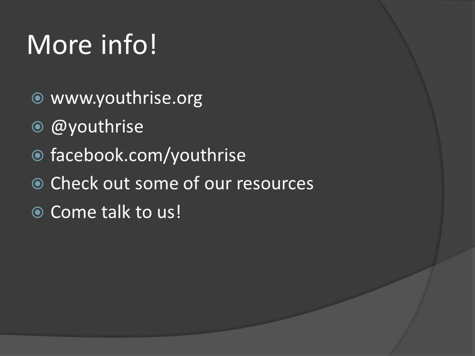 More info!  www.youthrise.org  @youthrise  facebook.com/youthrise  Check out some of our resources  Come talk to us!