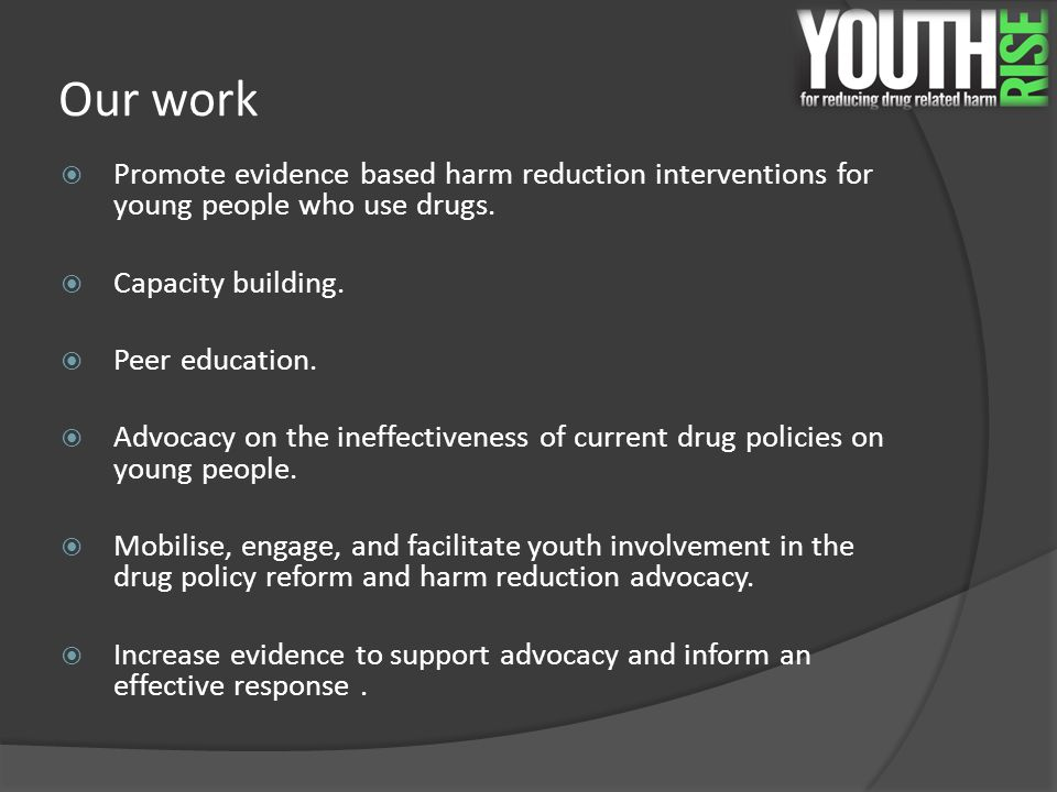 Our work  Promote evidence based harm reduction interventions for young people who use drugs.  Capacity building.  Peer education.  Advocacy on th