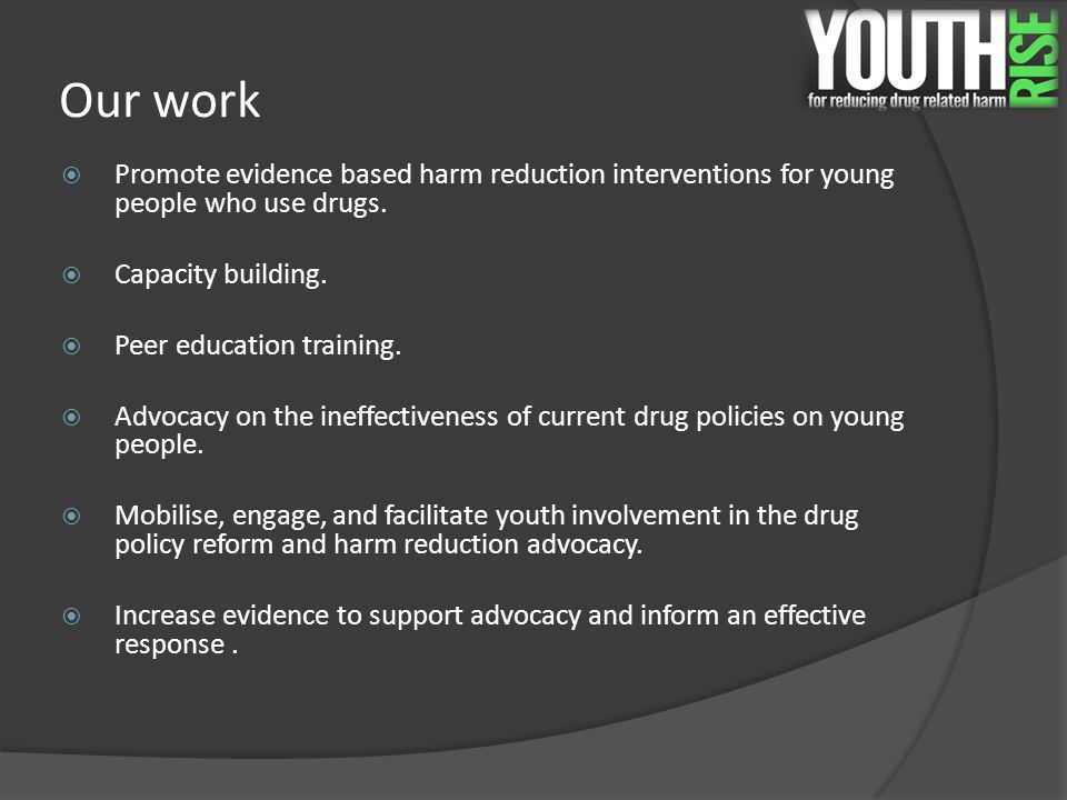 Our work  Promote evidence based harm reduction interventions for young people who use drugs.  Capacity building.  Peer education training.  Advoc