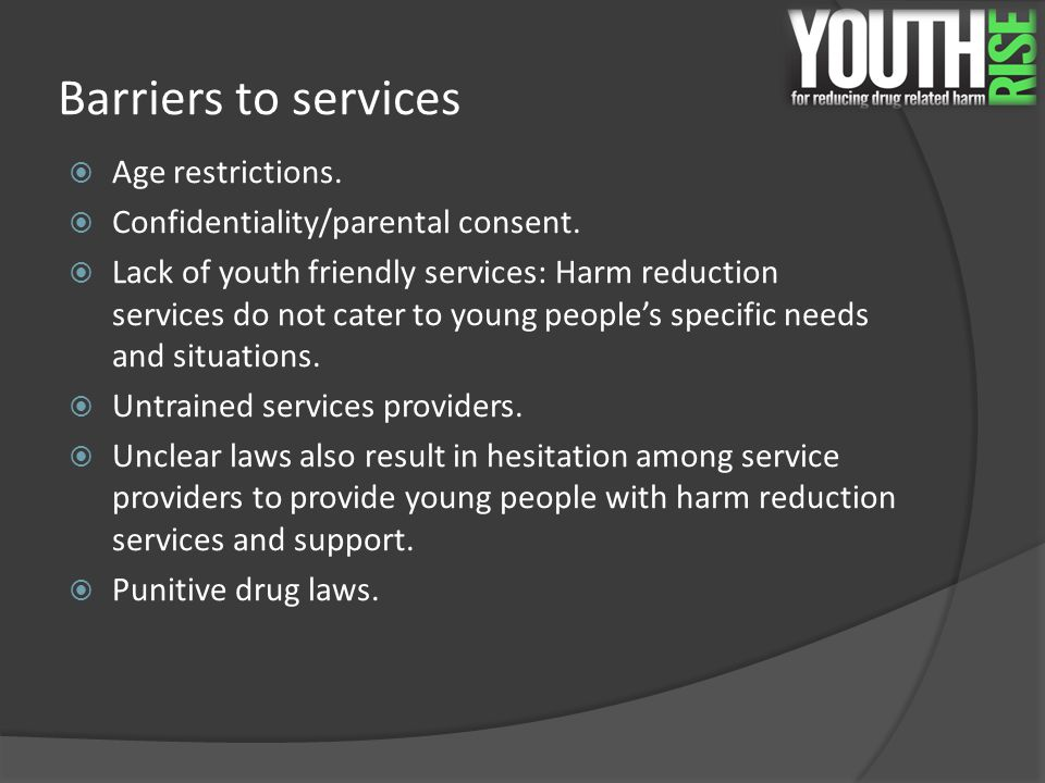 Barriers to services  Age restrictions.  Confidentiality/parental consent.  Lack of youth friendly services: Harm reduction services do not cater t