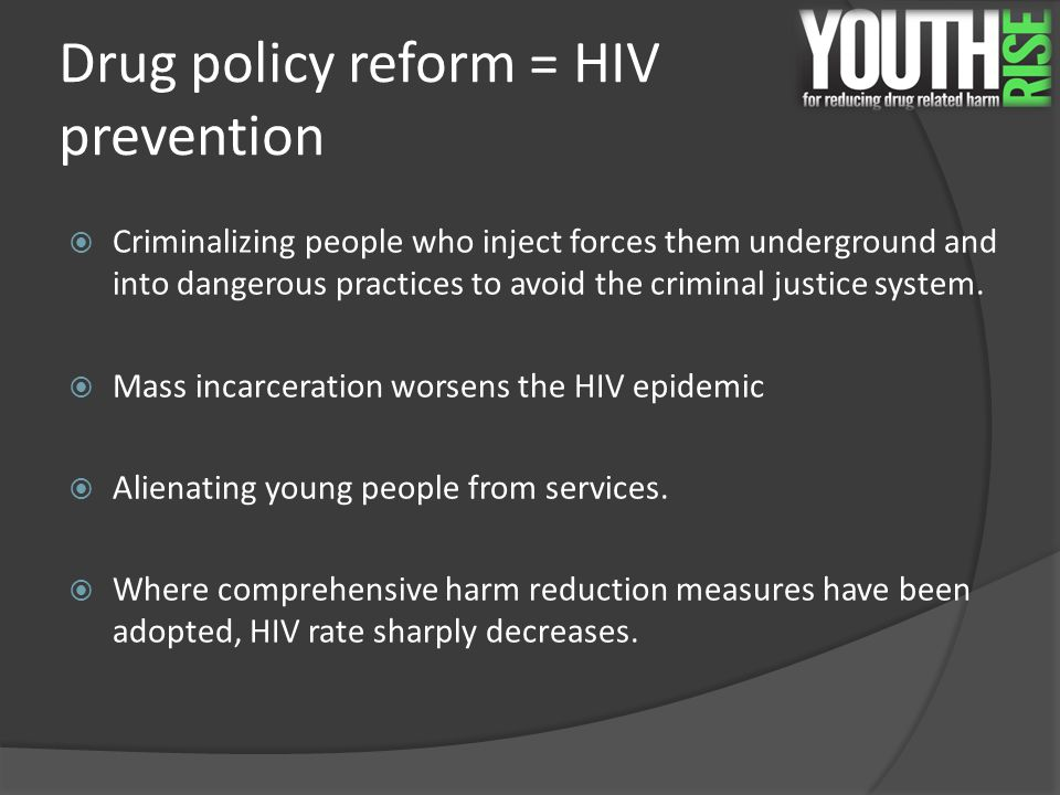 Drug policy reform = HIV prevention  Criminalizing people who inject forces them underground and into dangerous practices to avoid the criminal justi