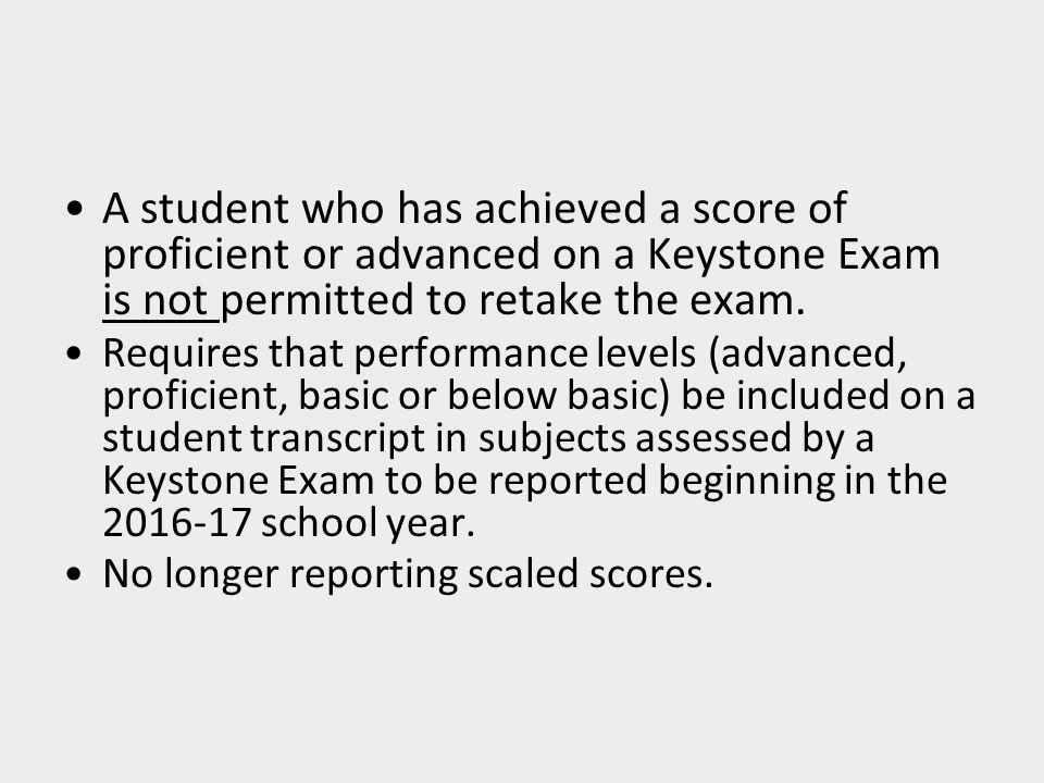 A student who has achieved a score of proficient or advanced on a Keystone Exam is not permitted to retake the exam.