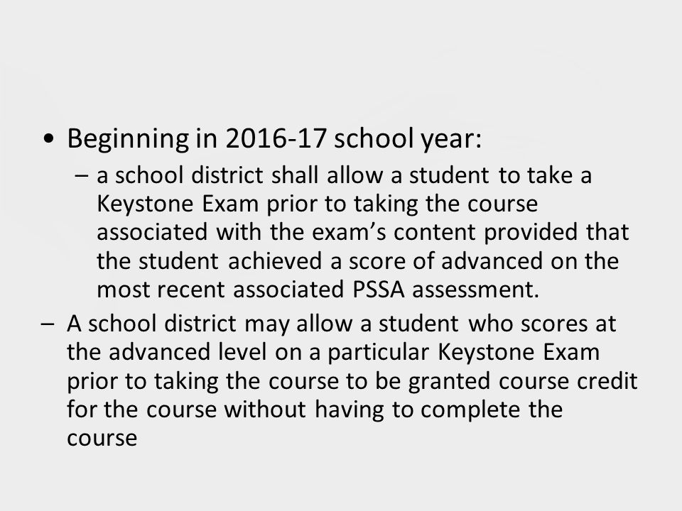 Beginning in 2016-17 school year: –a school district shall allow a student to take a Keystone Exam prior to taking the course associated with the exam's content provided that the student achieved a score of advanced on the most recent associated PSSA assessment.
