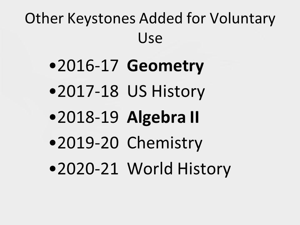 Other Keystones Added for Voluntary Use 2016-17 Geometry 2017-18 US History 2018-19 Algebra II 2019-20 Chemistry 2020-21 World History