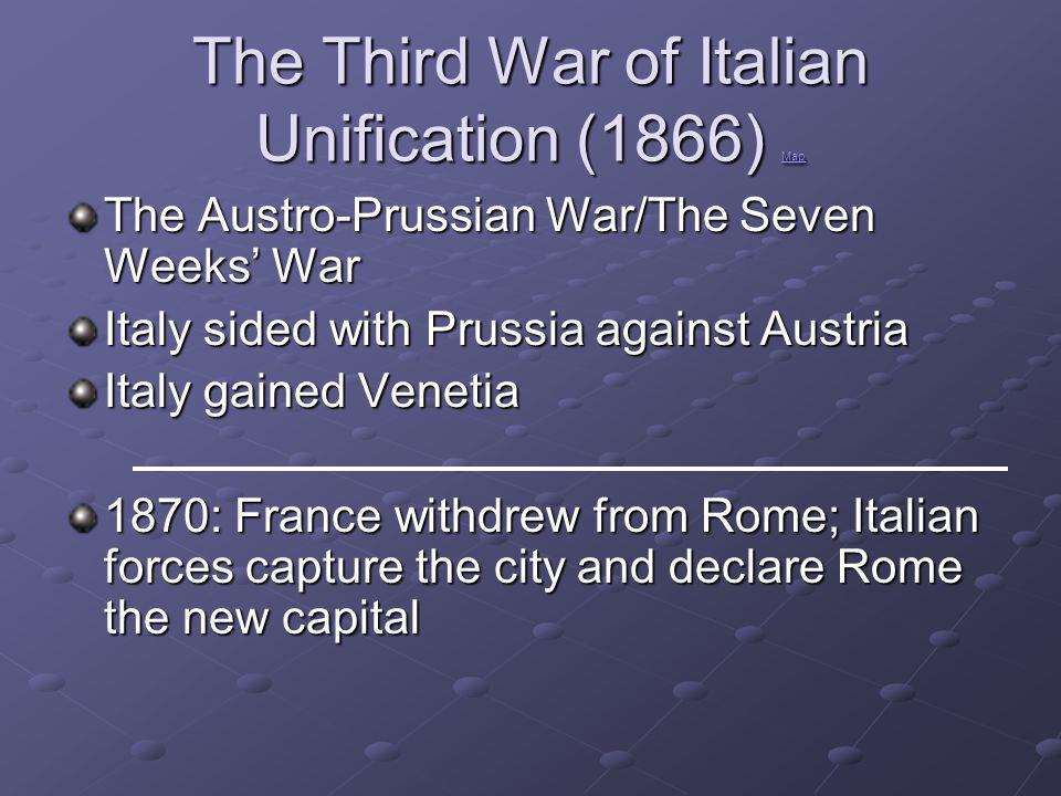 The Third War of Italian Unification (1866) Map Map The Austro-Prussian War/The Seven Weeks' War Italy sided with Prussia against Austria Italy gained Venetia 1870: France withdrew from Rome; Italian forces capture the city and declare Rome the new capital