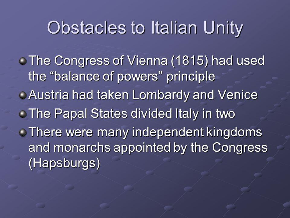 """Obstacles to Italian Unity The Congress of Vienna (1815) had used the """"balance of powers"""" principle Austria had taken Lombardy and Venice The Papal St"""