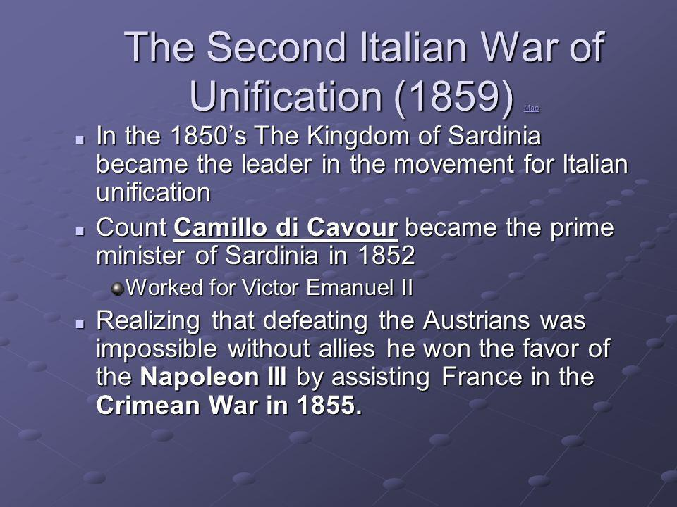 The Second Italian War of Unification (1859) Map Map In the 1850's The Kingdom of Sardinia became the leader in the movement for Italian unification In the 1850's The Kingdom of Sardinia became the leader in the movement for Italian unification Count Camillo di Cavour became the prime minister of Sardinia in 1852 Count Camillo di Cavour became the prime minister of Sardinia in 1852 Worked for Victor Emanuel II Realizing that defeating the Austrians was impossible without allies he won the favor of the Napoleon III by assisting France in the Crimean War in 1855.