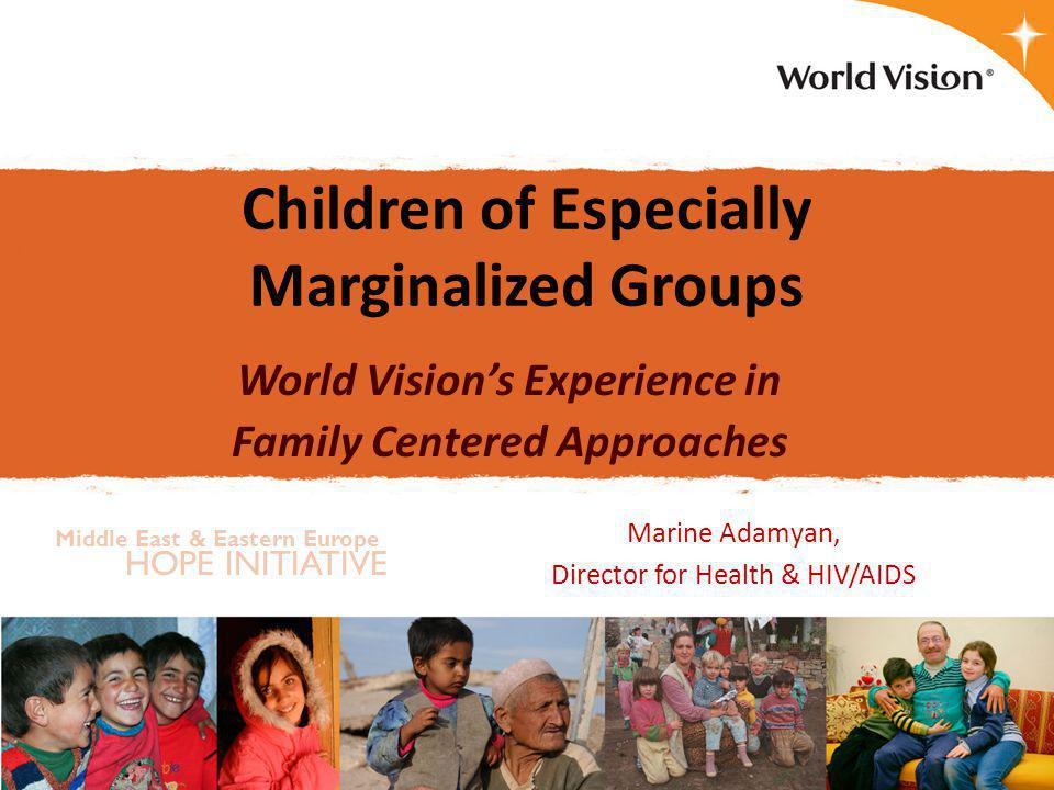 Presentation Plan  Vulnerable Children in Eastern Europe & Central Asia  Challenges increasing the vulnerability of children  Examples from World Vision's experience  The importance of family centered approaches for prevention, care and support  Key recommendation