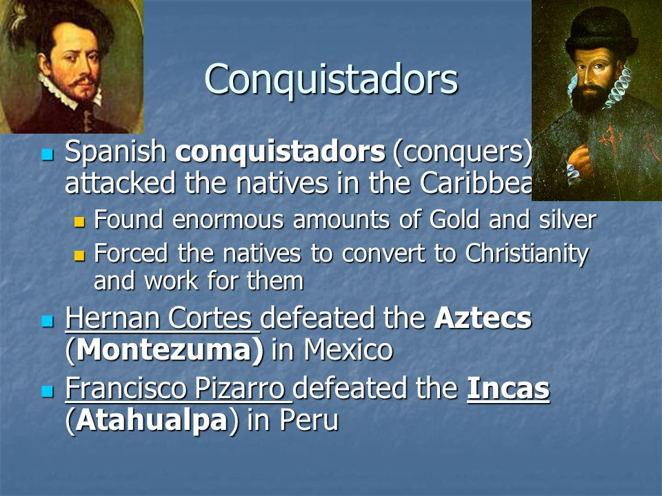 Conquistadors Spanish conquistadors (conquers) attacked the natives in the Caribbean Spanish conquistadors (conquers) attacked the natives in the Caribbean Found enormous amounts of Gold and silver Found enormous amounts of Gold and silver Forced the natives to convert to Christianity and work for them Forced the natives to convert to Christianity and work for them Hernan Cortes defeated the Aztecs (Montezuma) in Mexico Hernan Cortes defeated the Aztecs (Montezuma) in Mexico Francisco Pizarro defeated the Incas (Atahualpa) in Peru Francisco Pizarro defeated the Incas (Atahualpa) in Peru