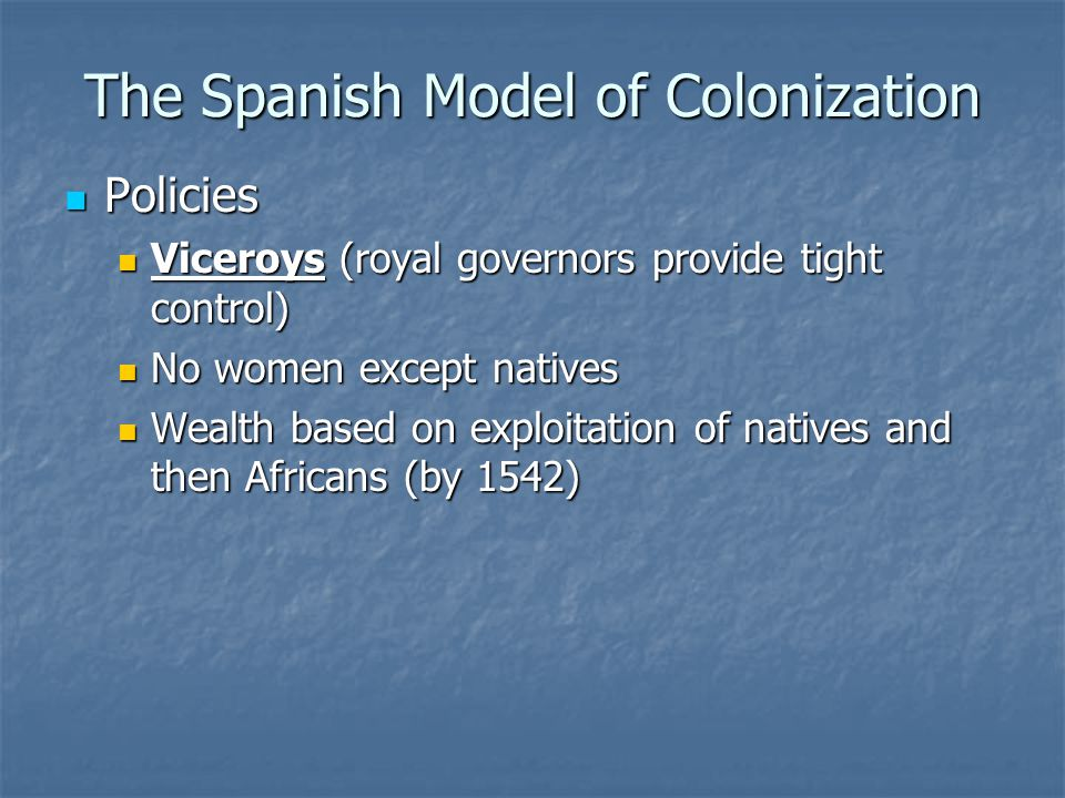 The Spanish Model of Colonization Policies Policies Viceroys (royal governors provide tight control) Viceroys (royal governors provide tight control) No women except natives No women except natives Wealth based on exploitation of natives and then Africans (by 1542) Wealth based on exploitation of natives and then Africans (by 1542)