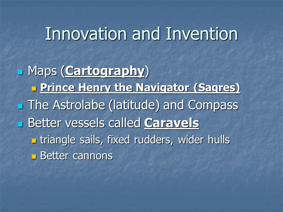 Innovation and Invention Maps (Cartography) Maps (Cartography) Prince Henry the Navigator (Sagres) Prince Henry the Navigator (Sagres) The Astrolabe (latitude) and Compass The Astrolabe (latitude) and Compass Better vessels called Caravels Better vessels called Caravels triangle sails, fixed rudders, wider hulls triangle sails, fixed rudders, wider hulls Better cannons Better cannons