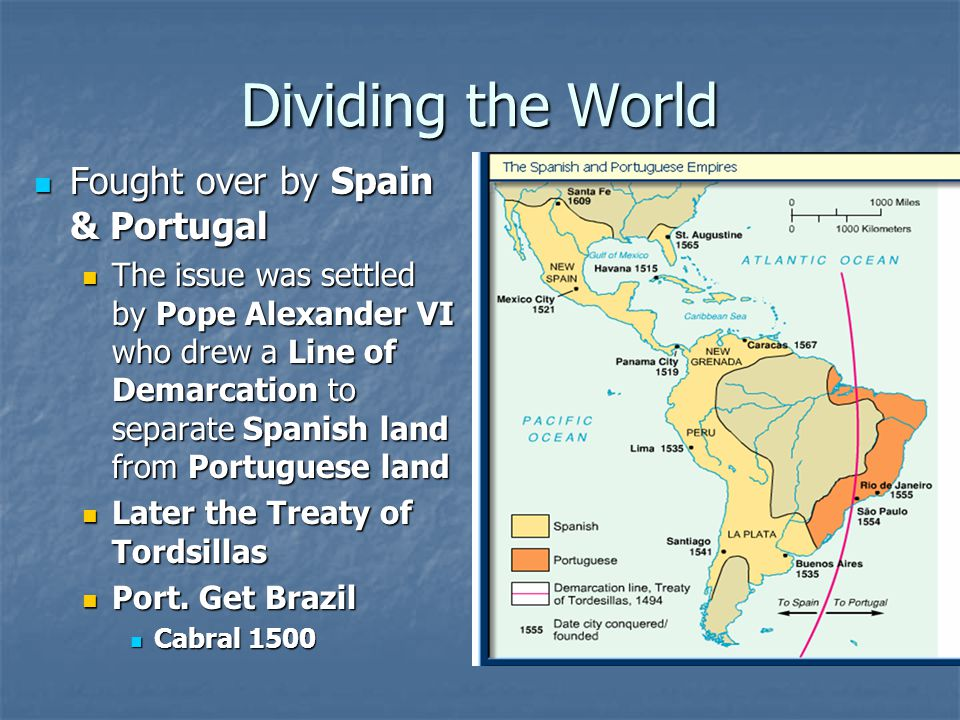 Dividing the World Fought over by Spain & Portugal Fought over by Spain & Portugal The issue was settled by Pope Alexander VI who drew a Line of Demarcation to separate Spanish land from Portuguese land The issue was settled by Pope Alexander VI who drew a Line of Demarcation to separate Spanish land from Portuguese land Later the Treaty of Tordsillas Later the Treaty of Tordsillas Port.