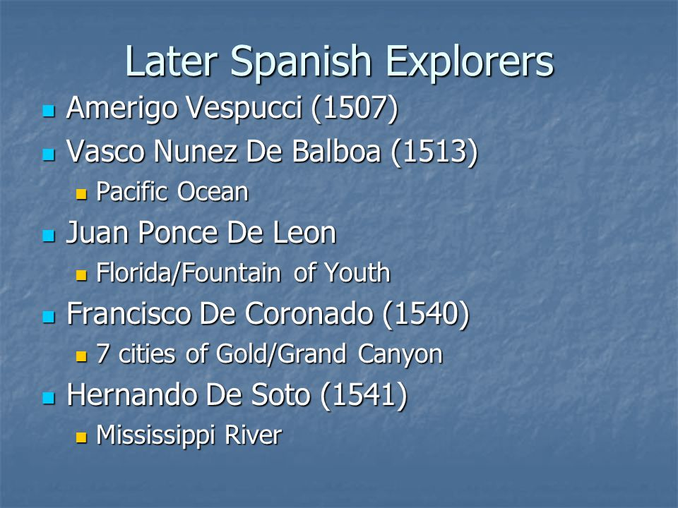 Later Spanish Explorers Amerigo Vespucci (1507) Amerigo Vespucci (1507) Vasco Nunez De Balboa (1513) Vasco Nunez De Balboa (1513) Pacific Ocean Pacific Ocean Juan Ponce De Leon Juan Ponce De Leon Florida/Fountain of Youth Florida/Fountain of Youth Francisco De Coronado (1540) Francisco De Coronado (1540) 7 cities of Gold/Grand Canyon 7 cities of Gold/Grand Canyon Hernando De Soto (1541) Hernando De Soto (1541) Mississippi River Mississippi River