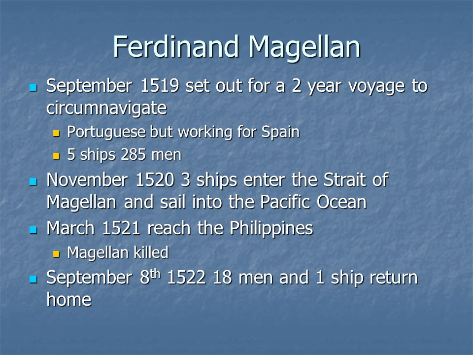 Ferdinand Magellan September 1519 set out for a 2 year voyage to circumnavigate September 1519 set out for a 2 year voyage to circumnavigate Portuguese but working for Spain Portuguese but working for Spain 5 ships 285 men 5 ships 285 men November 1520 3 ships enter the Strait of Magellan and sail into the Pacific Ocean November 1520 3 ships enter the Strait of Magellan and sail into the Pacific Ocean March 1521 reach the Philippines March 1521 reach the Philippines Magellan killed Magellan killed September 8 th 1522 18 men and 1 ship return home September 8 th 1522 18 men and 1 ship return home