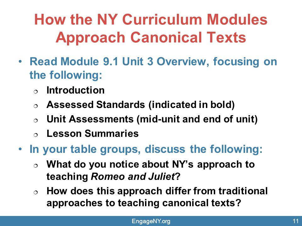 How the NY Curriculum Modules Approach Canonical Texts Read Module 9.1 Unit 3 Overview, focusing on the following:  Introduction  Assessed Standards (indicated in bold)  Unit Assessments (mid-unit and end of unit)  Lesson Summaries In your table groups, discuss the following:  What do you notice about NY's approach to teaching Romeo and Juliet.