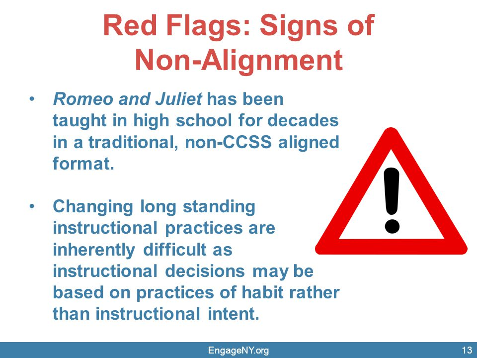Red Flags: Signs of Non-Alignment EngageNY.org13 Romeo and Juliet has been taught in high school for decades in a traditional, non-CCSS aligned format.
