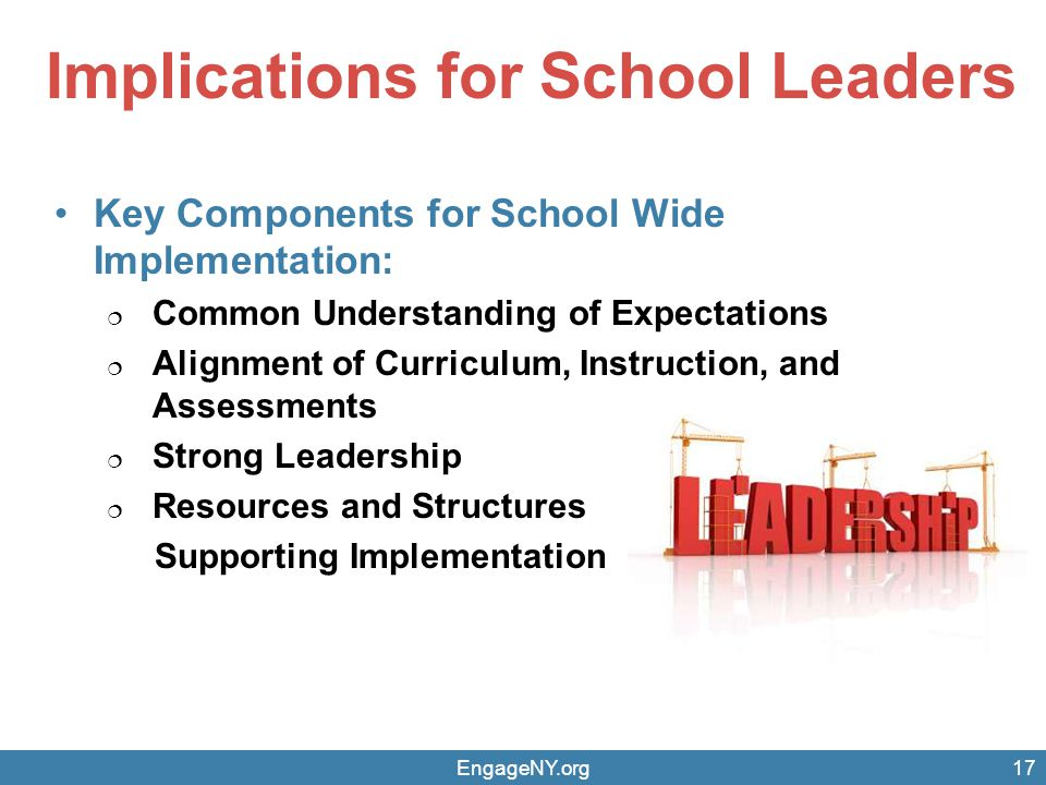 Implications for School Leaders Key Components for School Wide Implementation:  Common Understanding of Expectations  Alignment of Curriculum, Instruction, and Assessments  Strong Leadership  Resources and Structures Supporting Implementation EngageNY.org17