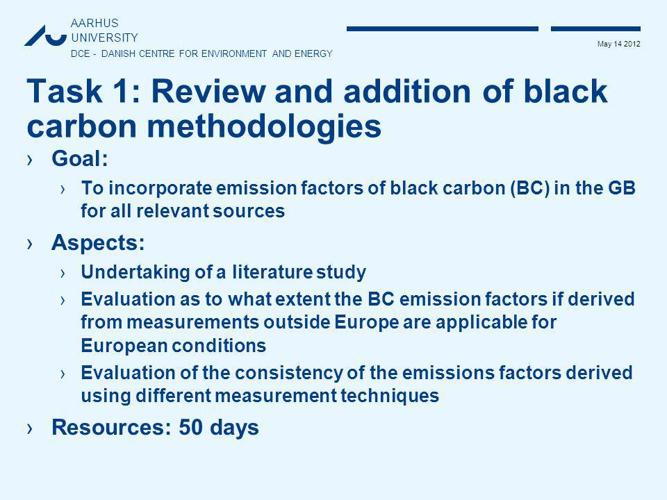 AARHUS UNIVERSITY DCE - DANISH CENTRE FOR ENVIRONMENT AND ENERGY May 14 2012 Task 2: Review of consistency between EFs for: PM (all size fractions), HMs, POPs and BC ›Goal: ›To identify inconsistencies of EFs and to propose changes to improve the consistency within the GB ›Aspects: ›Different references for EFs for different pollutants for the same fuel and source category sometimes create inconsistencies ›Undertaking a review across all sectors to identify inconsistencies ›Elaboration of proposals to improve the consistency within the GB ›Resources: 50 days