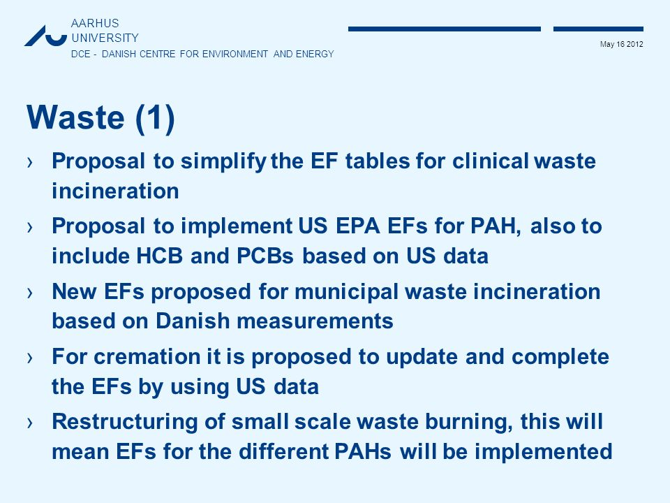 AARHUS UNIVERSITY DCE - DANISH CENTRE FOR ENVIRONMENT AND ENERGY May 16 2012 Waste (1) ›Proposal to simplify the EF tables for clinical waste incineration ›Proposal to implement US EPA EFs for PAH, also to include HCB and PCBs based on US data ›New EFs proposed for municipal waste incineration based on Danish measurements ›For cremation it is proposed to update and complete the EFs by using US data ›Restructuring of small scale waste burning, this will mean EFs for the different PAHs will be implemented