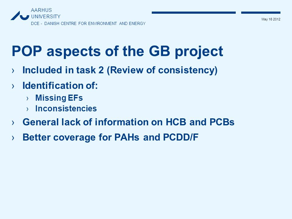 AARHUS UNIVERSITY DCE - DANISH CENTRE FOR ENVIRONMENT AND ENERGY May 16 2012 POP aspects of the GB project ›Included in task 2 (Review of consistency) ›Identification of: ›Missing EFs ›Inconsistencies ›General lack of information on HCB and PCBs ›Better coverage for PAHs and PCDD/F