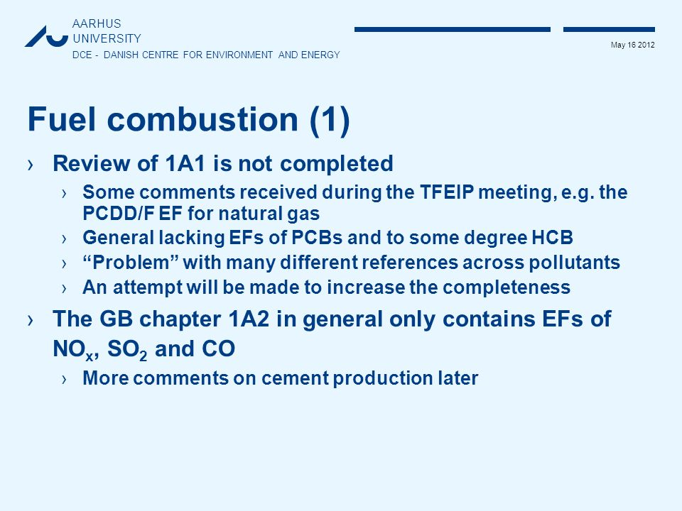 AARHUS UNIVERSITY DCE - DANISH CENTRE FOR ENVIRONMENT AND ENERGY May 16 2012 Fuel combustion (1) ›Review of 1A1 is not completed ›Some comments received during the TFEIP meeting, e.g.