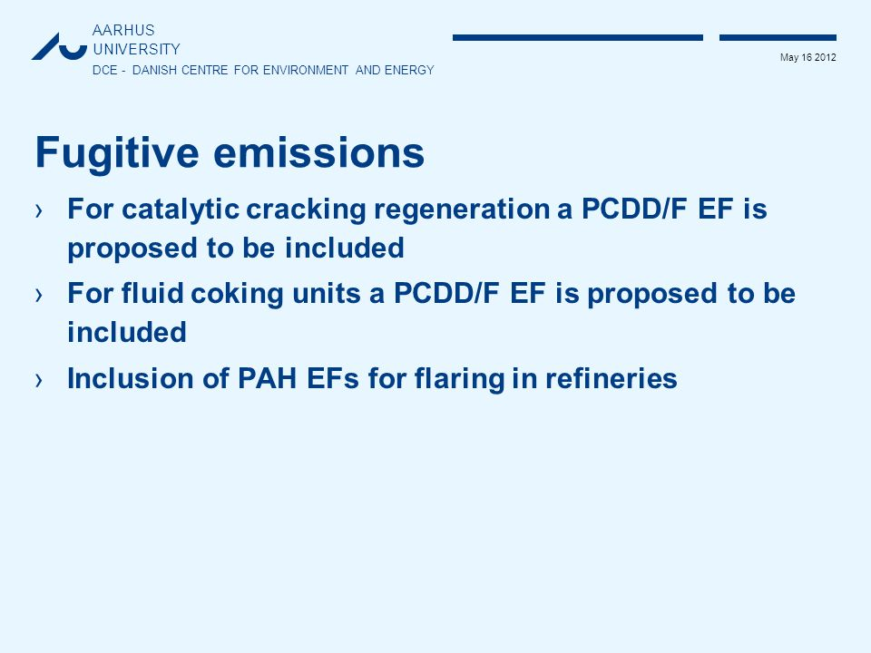 AARHUS UNIVERSITY DCE - DANISH CENTRE FOR ENVIRONMENT AND ENERGY May 16 2012 Fugitive emissions ›For catalytic cracking regeneration a PCDD/F EF is proposed to be included ›For fluid coking units a PCDD/F EF is proposed to be included ›Inclusion of PAH EFs for flaring in refineries