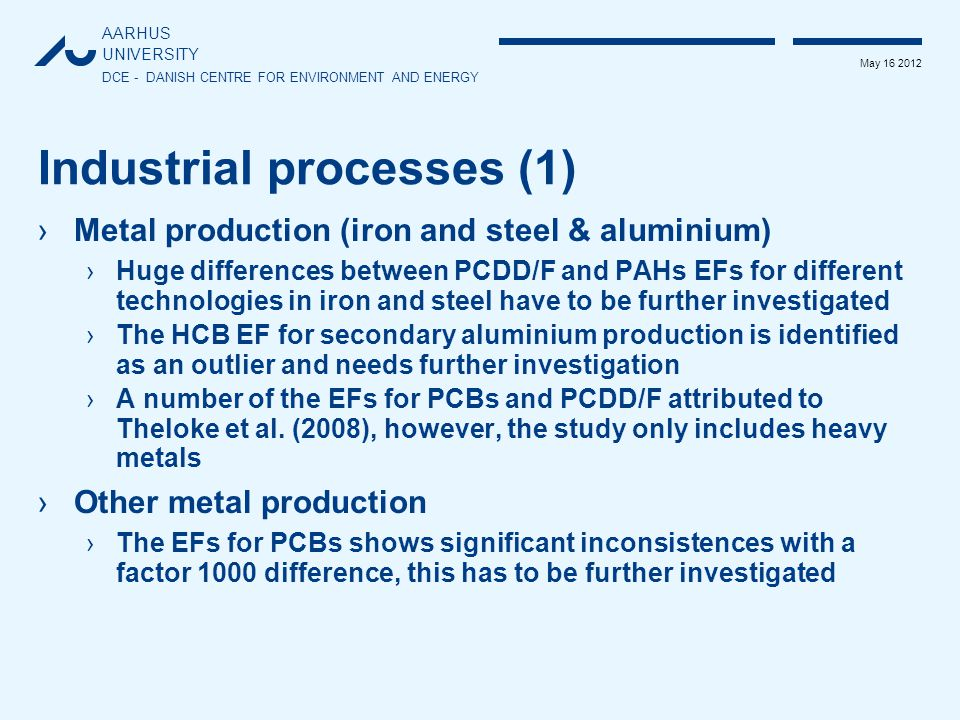 AARHUS UNIVERSITY DCE - DANISH CENTRE FOR ENVIRONMENT AND ENERGY May 16 2012 Industrial processes (1) ›Metal production (iron and steel & aluminium) ›Huge differences between PCDD/F and PAHs EFs for different technologies in iron and steel have to be further investigated ›The HCB EF for secondary aluminium production is identified as an outlier and needs further investigation ›A number of the EFs for PCBs and PCDD/F attributed to Theloke et al.