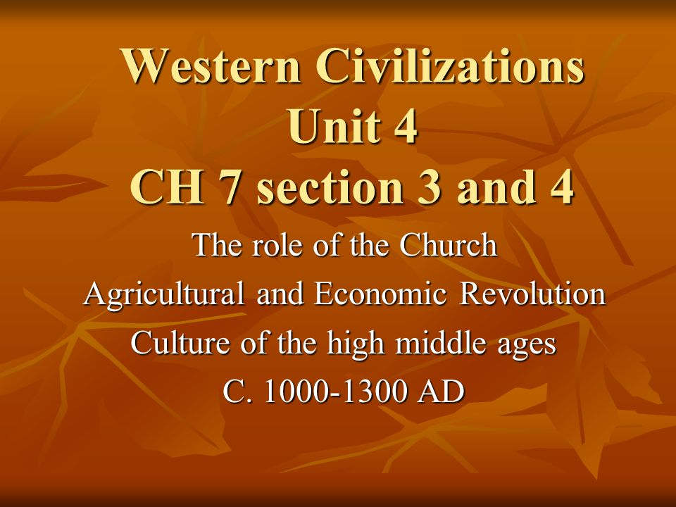 Western Civilizations Unit 4 CH 7 section 3 and 4 The role of the Church Agricultural and Economic Revolution Culture of the high middle ages C.