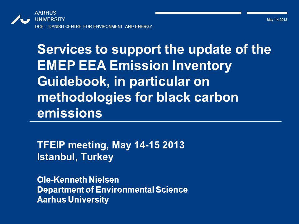 AARHUS UNIVERSITY DCE - DANISH CENTRE FOR ENVIRONMENT AND ENERGY May 14 2013 Services to support the update of the EMEP EEA Emission Inventory Guidebo