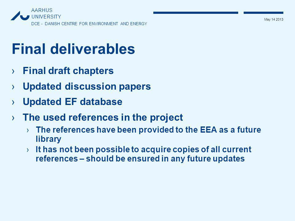 AARHUS UNIVERSITY DCE - DANISH CENTRE FOR ENVIRONMENT AND ENERGY May 14 2013 Final deliverables ›Final draft chapters ›Updated discussion papers ›Upda