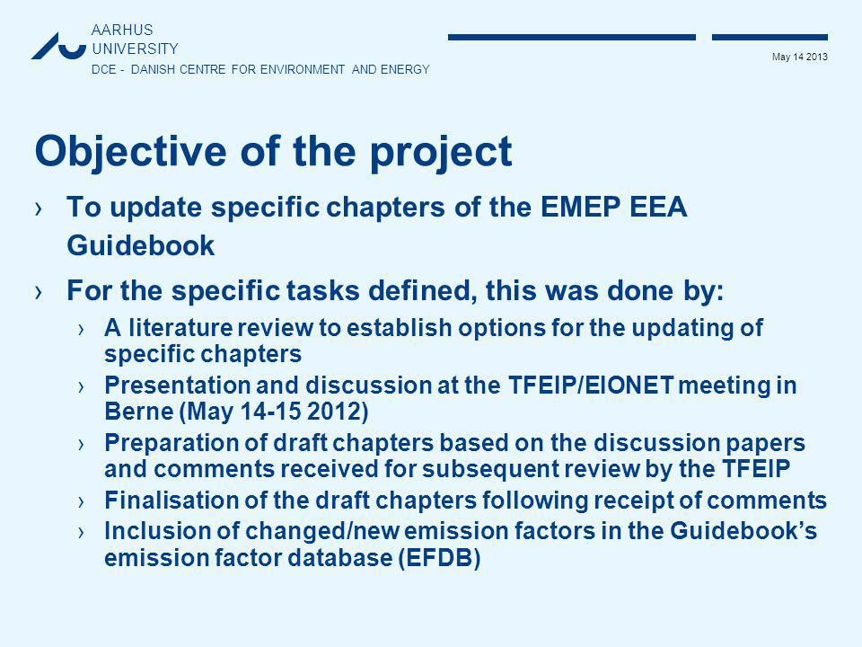 AARHUS UNIVERSITY DCE - DANISH CENTRE FOR ENVIRONMENT AND ENERGY May 14 2013 Objective of the project ›To update specific chapters of the EMEP EEA Guidebook ›For the specific tasks defined, this was done by: ›A literature review to establish options for the updating of specific chapters ›Presentation and discussion at the TFEIP/EIONET meeting in Berne (May 14-15 2012) ›Preparation of draft chapters based on the discussion papers and comments received for subsequent review by the TFEIP ›Finalisation of the draft chapters following receipt of comments ›Inclusion of changed/new emission factors in the Guidebook's emission factor database (EFDB)