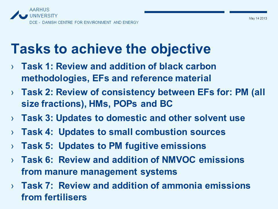 AARHUS UNIVERSITY DCE - DANISH CENTRE FOR ENVIRONMENT AND ENERGY May 14 2013 Tasks to achieve the objective ›Task 1: Review and addition of black carbon methodologies, EFs and reference material ›Task 2: Review of consistency between EFs for: PM (all size fractions), HMs, POPs and BC ›Task 3: Updates to domestic and other solvent use ›Task 4: Updates to small combustion sources ›Task 5: Updates to PM fugitive emissions ›Task 6: Review and addition of NMVOC emissions from manure management systems ›Task 7: Review and addition of ammonia emissions from fertilisers