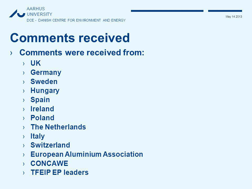 AARHUS UNIVERSITY DCE - DANISH CENTRE FOR ENVIRONMENT AND ENERGY May 14 2013 Comments received ›Comments were received from: ›UK ›Germany ›Sweden ›Hungary ›Spain ›Ireland ›Poland ›The Netherlands ›Italy ›Switzerland ›European Aluminium Association ›CONCAWE ›TFEIP EP leaders