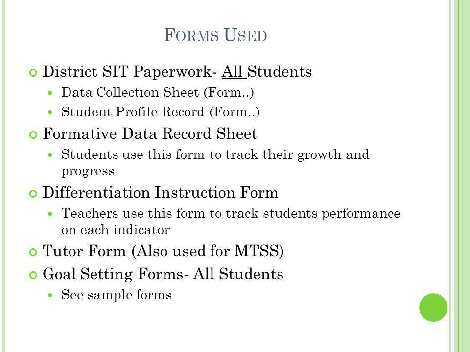 F ORMS U SED District SIT Paperwork- All Students Data Collection Sheet (Form..) Student Profile Record (Form..) Formative Data Record Sheet Students use this form to track their growth and progress Differentiation Instruction Form Teachers use this form to track students performance on each indicator Tutor Form (Also used for MTSS) Goal Setting Forms- All Students See sample forms