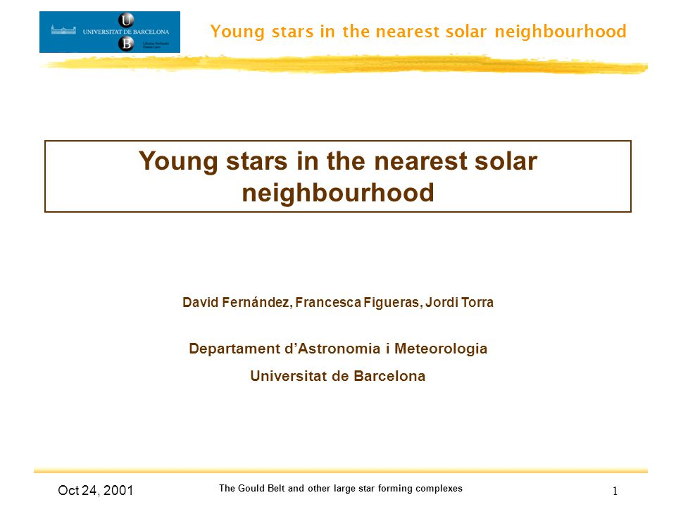 Young stars in the nearest solar neighbourhood Oct 24, 2001 The Gould Belt and other large star forming complexes 2 The young stellar component Gas & diffuse X-ray distribution Models Work in progress, Fernández PhD thesis Observations:Theory: Stellar trajectories