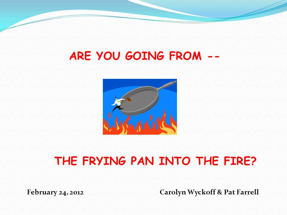 ARE YOU GOING FROM -- THE FRYING PAN INTO THE FIRE February 24, 2012 Carolyn Wyckoff & Pat Farrell