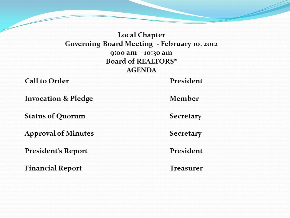 Local Chapter Governing Board Meeting - February 10, 2012 9:00 am – 10:30 am Board of REALTORS® AGENDA Call to OrderPresident Invocation & PledgeMember Status of QuorumSecretary Approval of MinutesSecretary President's ReportPresident Financial ReportTreasurer