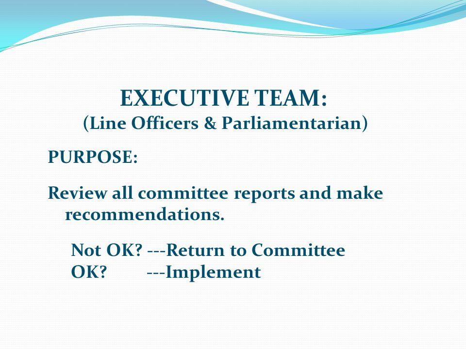 EXECUTIVE TEAM: (Line Officers & Parliamentarian) PURPOSE: Review all committee reports and make recommendations.