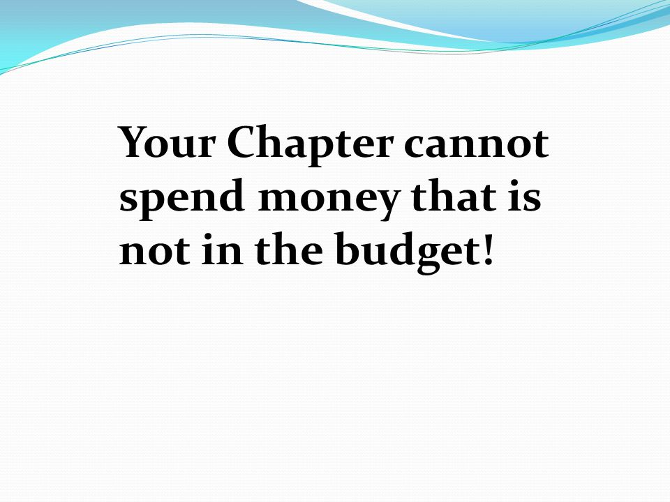 Your Chapter cannot spend money that is not in the budget!