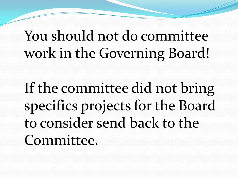 You should not do committee work in the Governing Board.