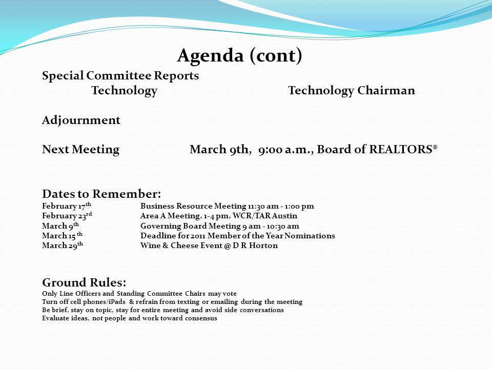 Agenda (cont) Special Committee Reports TechnologyTechnology Chairman Adjournment Next MeetingMarch 9th, 9:00 a.m., Board of REALTORS® Dates to Remember: February 17 th Business Resource Meeting 11:30 am - 1:00 pm February 23 rd Area A Meeting, 1-4 pm, WCR/TAR Austin March 9 th Governing Board Meeting 9 am - 10:30 am March 15 th Deadline for 2011 Member of the Year Nominations March 29 th Wine & Cheese Event @ D R Horton Ground Rules: Only Line Officers and Standing Committee Chairs may vote Turn off cell phones/iPads & refrain from texting or emailing during the meeting Be brief, stay on topic, stay for entire meeting and avoid side conversations Evaluate ideas, not people and work toward consensus