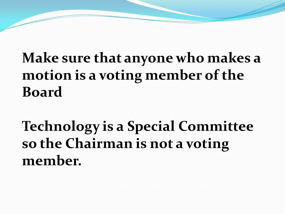 Make sure that anyone who makes a motion is a voting member of the Board Technology is a Special Committee so the Chairman is not a voting member.
