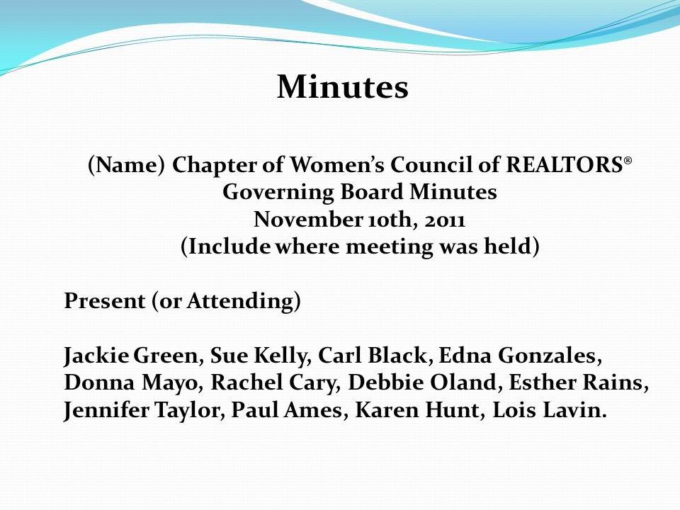 Minutes (Name) Chapter of Women's Council of REALTORS® Governing Board Minutes November 10th, 2011 (Include where meeting was held) Present (or Attending) Jackie Green, Sue Kelly, Carl Black, Edna Gonzales, Donna Mayo, Rachel Cary, Debbie Oland, Esther Rains, Jennifer Taylor, Paul Ames, Karen Hunt, Lois Lavin.