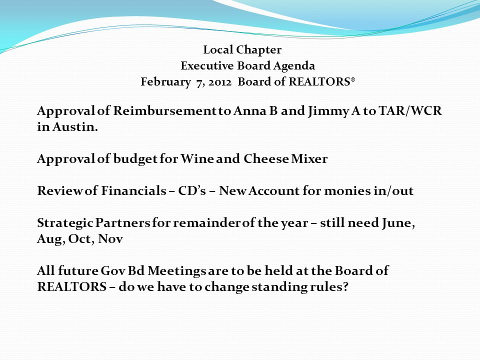 Local Chapter Executive Board Agenda February 7, 2012 Board of REALTORS® Approval of Reimbursement to Anna B and Jimmy A to TAR/WCR in Austin.