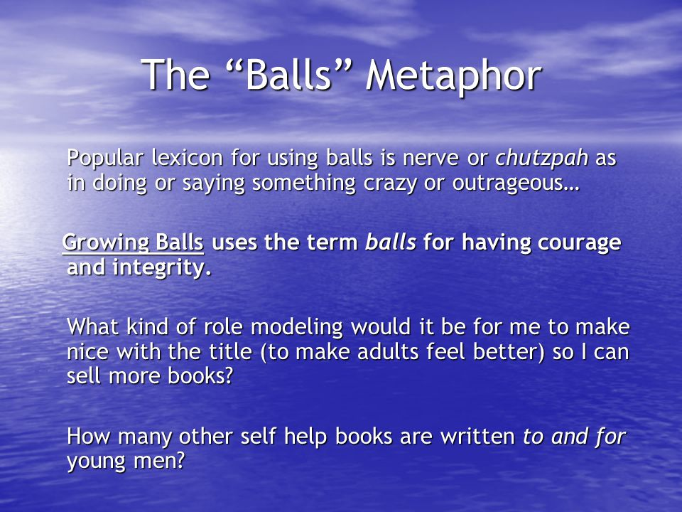 "The ""Balls"" Metaphor Popular lexicon for using balls is nerve or chutzpah as in doing or saying something crazy or outrageous… Growing Balls uses the"