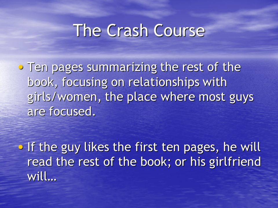 The Crash Course Ten pages summarizing the rest of the book, focusing on relationships with girls/women, the place where most guys are focused. Ten pa