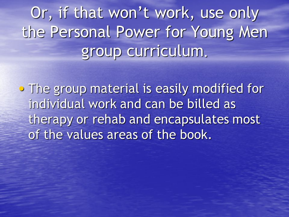 Or, if that won't work, use only the Personal Power for Young Men group curriculum. The group material is easily modified for individual work and can